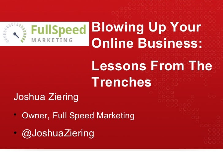 Blowing Up Your Online Business: Lessons From The Trenches <ul><li>Joshua Ziering </li></ul><ul><li>Owner ,  Full Speed Ma...