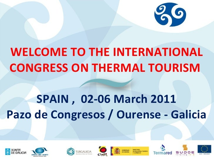 WELCOME TO THE INTERNATIONAL CONGRESS ON THERMAL TOURISM  SPAIN ,  02-06 March 2011 Pazo de Congresos / Ourense - Galicia