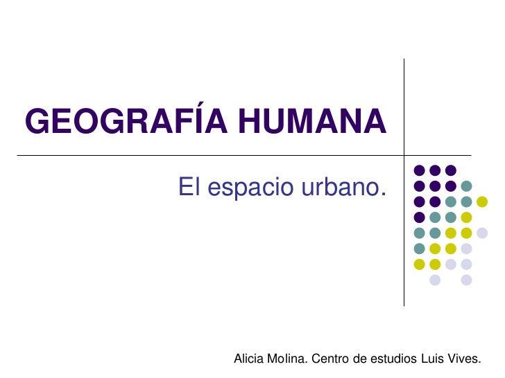 GEOGRAFÍA HUMANA      El espacio urbano.          Alicia Molina. Centro de estudios Luis Vives.