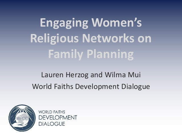 Engaging Women's Religious Networks on Family Planning Lauren Herzog and Wilma Mui World Faiths Development Dialogue