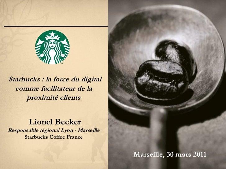 Starbucks : la force du digital comme facilitateur de la proximité clients Lionel Becker Responsable régional Lyon - Marse...