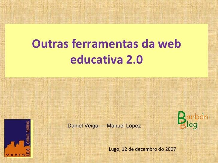 Outras ferramentas da web educativa 2.0   Daniel Veiga --- Manuel López  Lugo, 12 de decembro do 2007