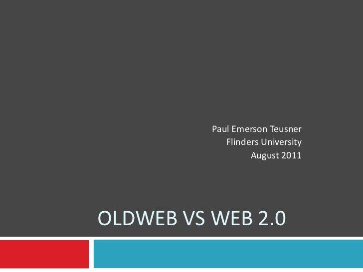 Oldwebvs web 2.0<br />Paul Emerson Teusner<br />Flinders University<br />August 2011<br />