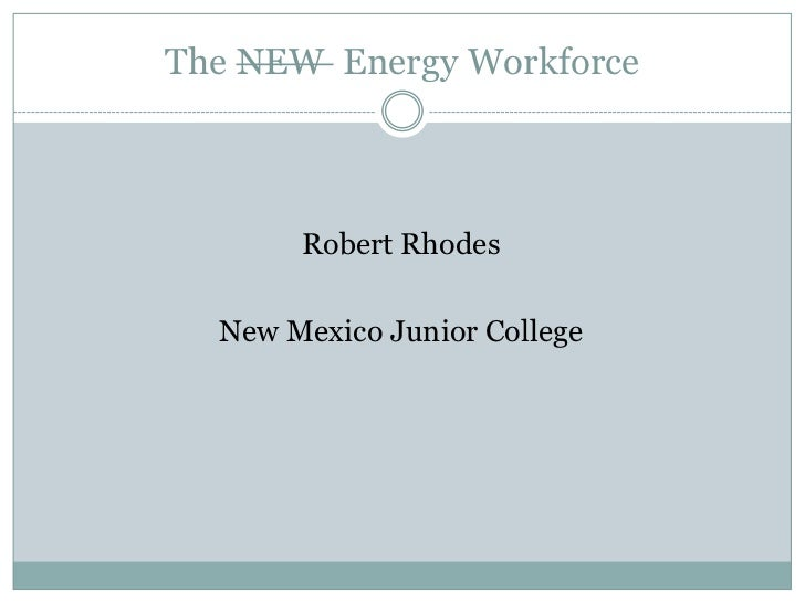 The NEW Energy Workforce       Robert Rhodes  New Mexico Junior College