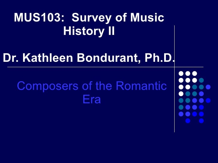 MUS103:  Survey of Music History II Dr. Kathleen Bondurant, Ph.D. Composers of the Romantic Era