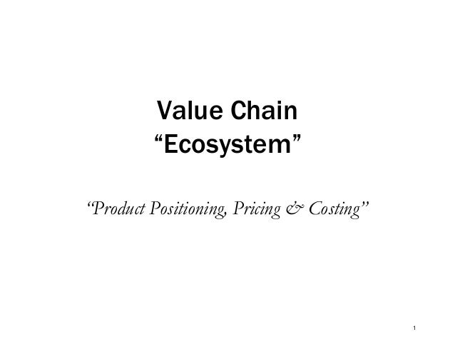 """Value Chain """"Ecosystem"""" """"Product Positioning, Pricing & Costing""""  1"""