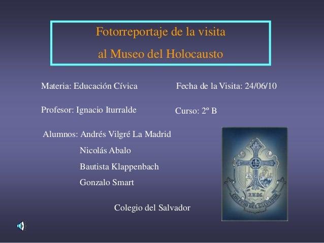 Fotorreportaje de la visita al Museo del Holocausto Materia: Educación Cívica Profesor: Ignacio Iturralde Alumnos: Andrés ...