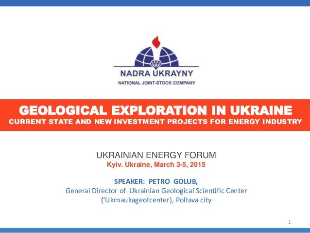UKRAINIAN ENERGY FORUM Kyiv. Ukraine, March 3-5, 2015 SPEAKER: PETRO GOLUB, General Director of Ukrainian Geological Scien...