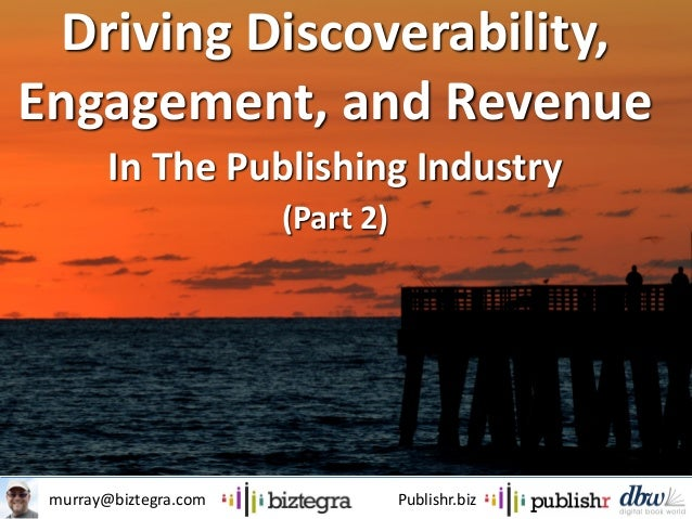murray@biztegra.com Publishr.biz Driving Discoverability, Engagement, and Revenue In The Publishing Industry (Part 2)