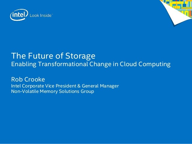 The Future of Storage Enabling Transformational Change in Cloud Computing Rob Crooke Intel Corporate Vice President & Gene...