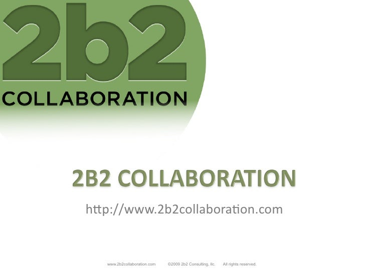"h""p://www.2b2collabora/on.com	         www.2b2collaboration.com   ©2009 2b2 Consulting, llc.   All rights reserved."