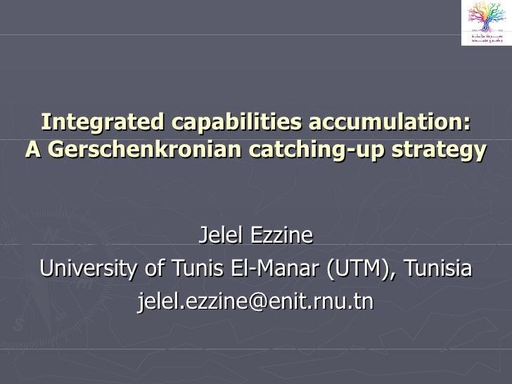 Integrated capabilities accumulation: A Gerschenkronian catching-up strategy Jelel Ezzine University of Tunis El-Manar (UT...