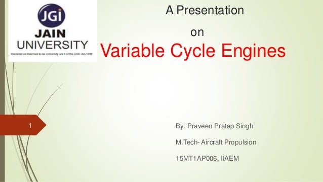 A Presentation on Variable Cycle Engines By: Praveen Pratap Singh M.Tech- Aircraft Propulsion 15MT1AP006, IIAEM 1