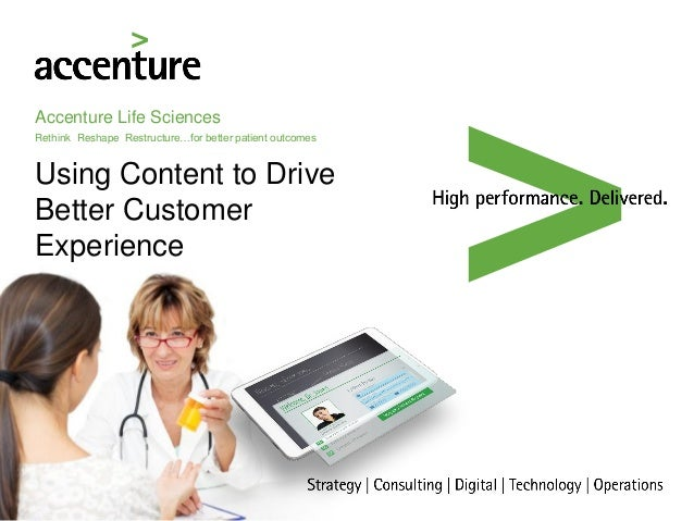 Accenture Life Sciences Rethink Reshape Restructure…for better patient outcomes Using Content to Drive Better Customer Exp...