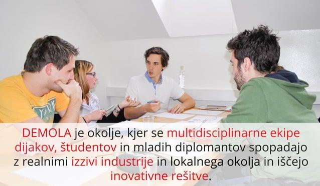 DEMOLA je okolje, kjer se multidisciplinarne ekipe dijakov, študentov in mladih diplomantov spopadajo z realnimi izzivi in...