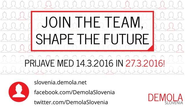 JOIN THE TEAM, SHAPE THE FUTURE slovenia.demola.net facebook.com/DemolaSlovenia twitter.com/DemolaSlovenia PRIJAVE MED 14....