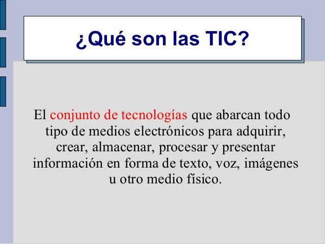 ¿Qué son las TIC? El conjunto de tecnologías que abarcan todo tipo de medios electrónicos para adquirir, crear, almacenar,...
