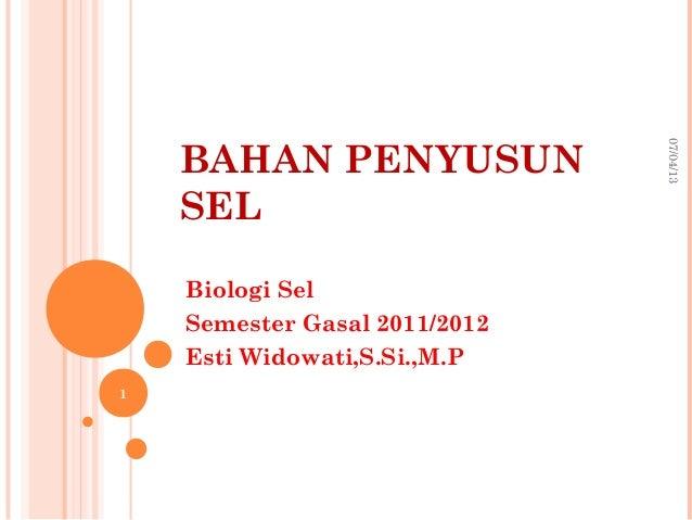 BAHAN PENYUSUN SEL Biologi Sel Semester Gasal 2011/2012 Esti Widowati,S.Si.,M.P 07/04/13 1