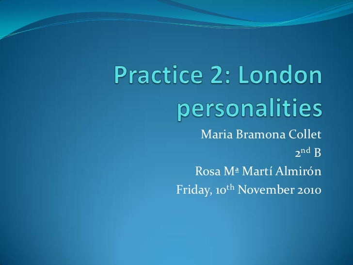Practice 2: London personalities<br />Maria BramonaCollet<br />2nd B<br />Rosa Mª MartíAlmirón<br />Friday, 10th November ...