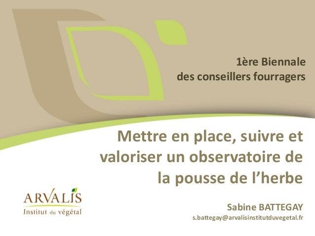 Mettre en place, suivre et valoriser un observatoire de la pousse de l'herbe Sabine BATTEGAY s.battegay@arvalisinstitutduv...
