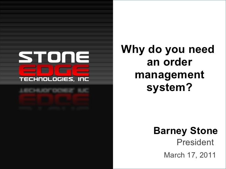 Why do you need  an order management system? Barney Stone March 17, 2011 President
