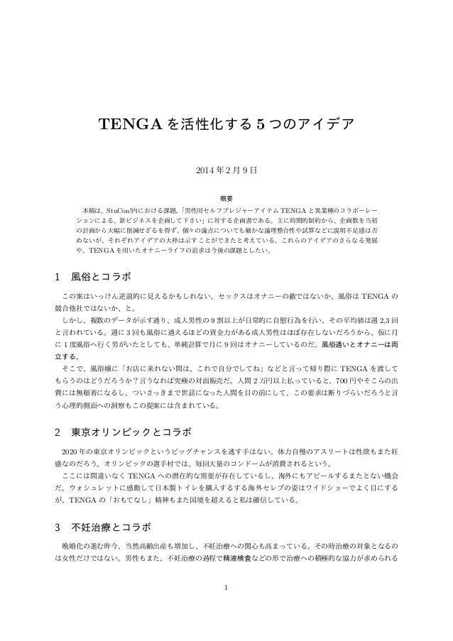 TENGA を活性化する 5 つのアイデア 2014 年 2 月 9 日 概要 本稿は、StuCon!内における課題、 「男性用セルフプレジャーアイテム TENGA と異業種のコラボーレー ションによる、新ビジネスを企画して下さい」に対する企画...
