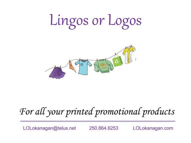 Lingos or Logos For all your printed promotional products LOLokanagan@telus.net 250.864.6253 LOLokanagan.com