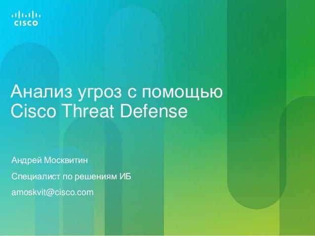 Анализ угроз с помощью Cisco Threat Defense Андрей Москвитин Специалист по решениям ИБ amoskvit@cisco.com