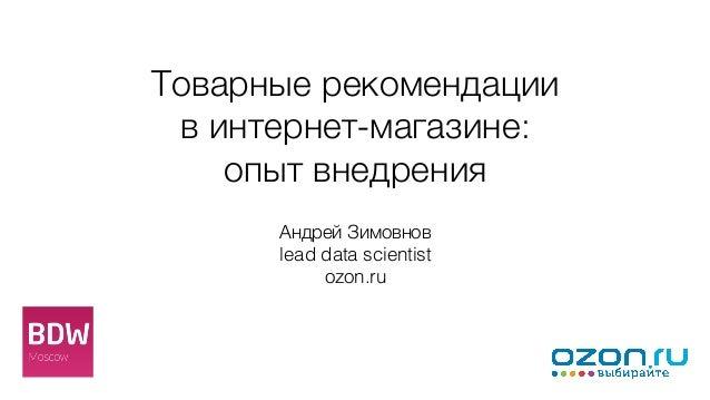Товарные рекомендации  винтернет-магазине:  опыт внедрения Андрей Зимовнов lead data scientist ozon.ru