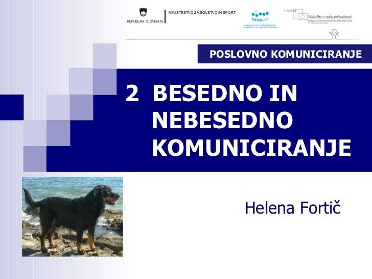 2  BESEDNO IN    NEBESEDNO    KOMUNICIRANJE Helena Fortič POSLOVNO KOMUNICIRANJE
