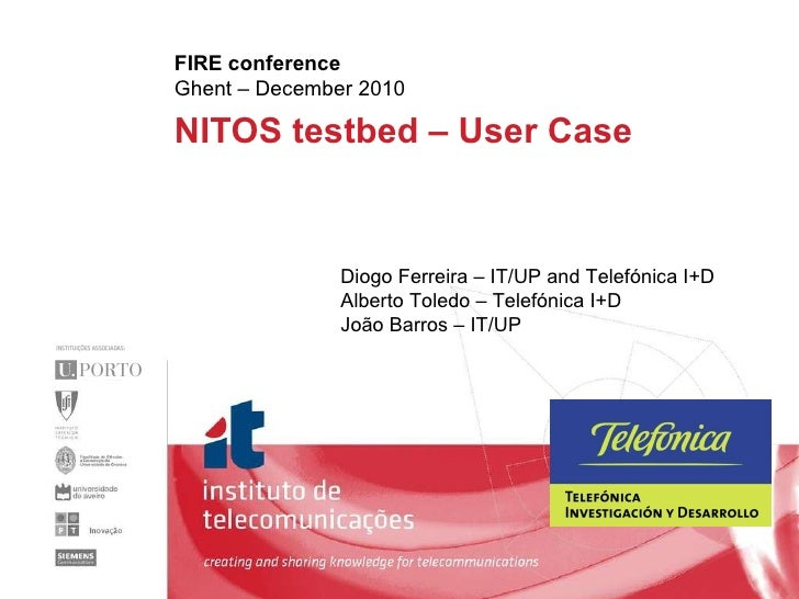 NITOS testbed – User Case  FIRE conference Ghent – December 2010 Diogo Ferreira – IT/UP and Telefónica I+D Alberto Toledo ...