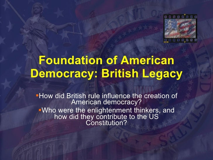 Foundation of American Democracy: British Legacy <ul><li>How did British rule influence the creation of American democracy...