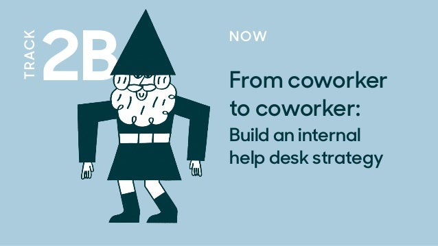 2B TRACK NOW From coworker  to coworker:  Build an internal  help desk strategy