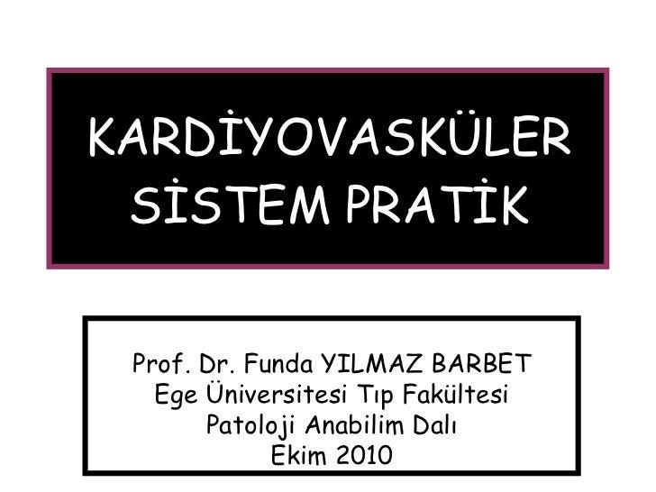 KARDİYOVASKÜLER SİSTEM PRATİK Prof. Dr. Funda YILMAZ BARBET Ege Üniversitesi Tıp Fakültesi Patoloji Anabilim Dalı Ekim 2010