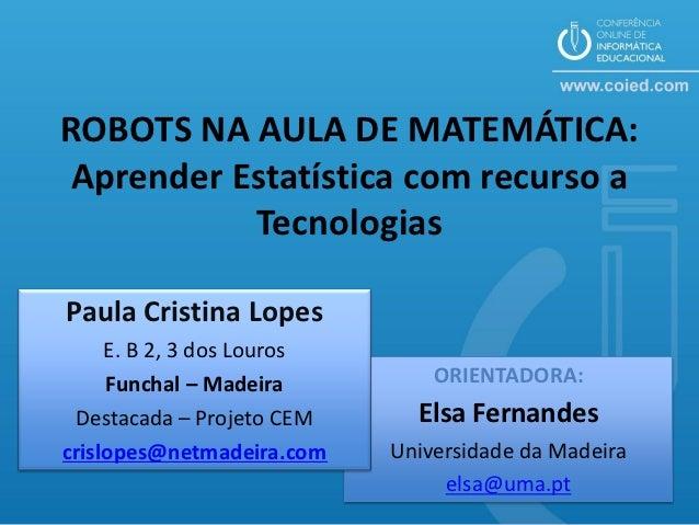 ROBOTS NA AULA DE MATEMÁTICA: Aprender Estatística com recurso a           TecnologiasPaula Cristina Lopes     E. B 2, 3 d...