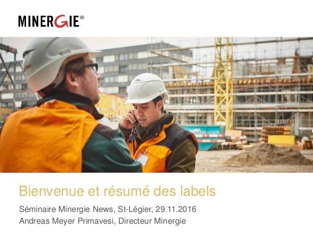 Bienvenue et résumé des labels Séminaire Minergie News, St-Légier, 29.11.2016 Andreas Meyer Primavesi, Directeur Minergie