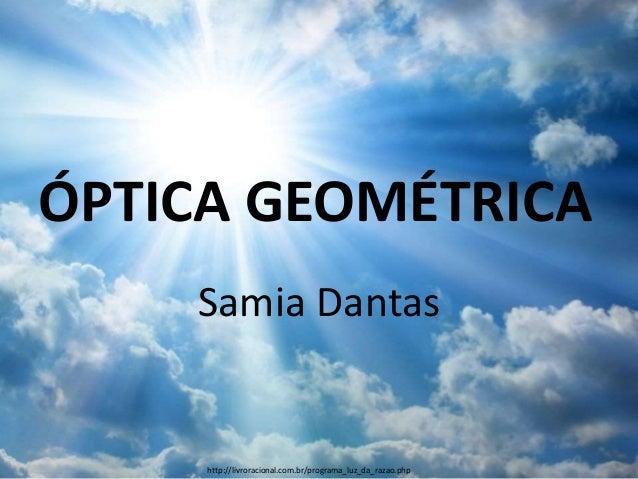 ÓPTICA GEOMÉTRICA Samia Dantas http://livroracional.com.br/programa_luz_da_razao.php