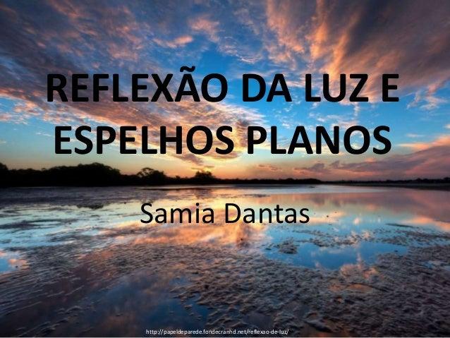 REFLEXÃO DA LUZ E ESPELHOS PLANOS Samia Dantas http://papeldeparede.fondecranhd.net/reflexao-de-luz/