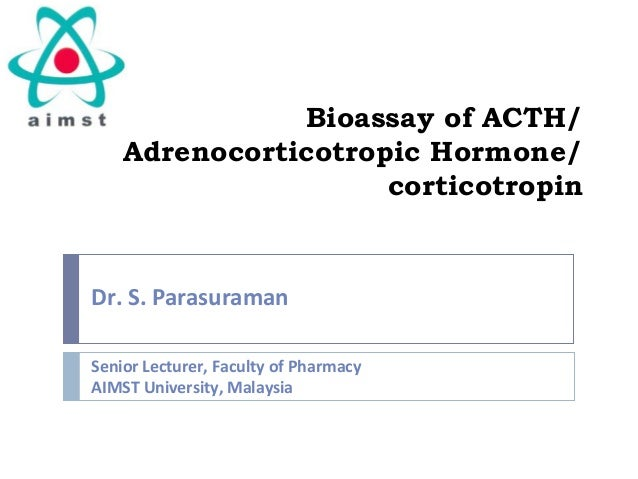 Bioassay of ACTH/ Adrenocorticotropic Hormone/ corticotropin Dr. S. Parasuraman Senior Lecturer, Faculty of Pharmacy AIMST...