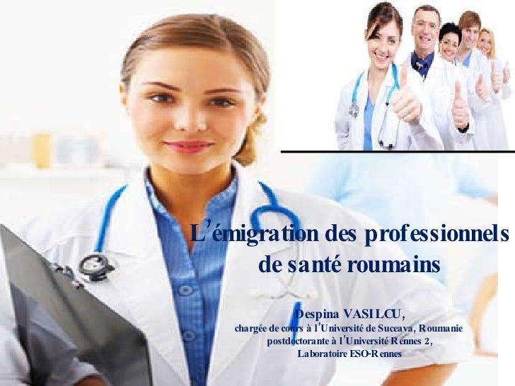 L'é migration des professionnels de santé roumains Despina VASILCU, chargée de cours à l'Université de Suceava, Roumanie  ...