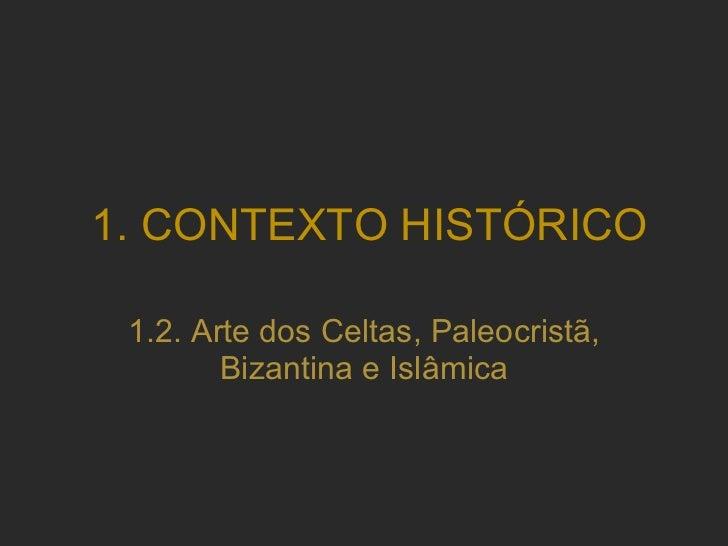 1.2. Arte dos Celtas, Paleocristã, Bizantina e Islâmica 1. CONTEXTO HISTÓRICO