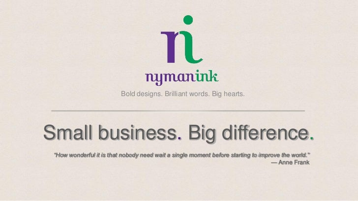 """Bold designs. Brilliant words. Big hearts.Small business. Big difference. """"How wonderful it is that nobody need wait a sin..."""