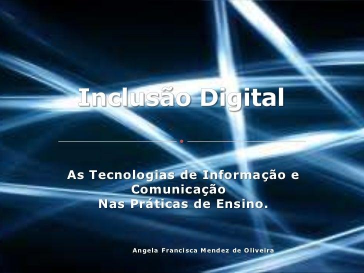 As Tecnologias de Informação e        Comunicação    Nas Práticas de Ensino.        Angela Francisca Mendez de Oliveira