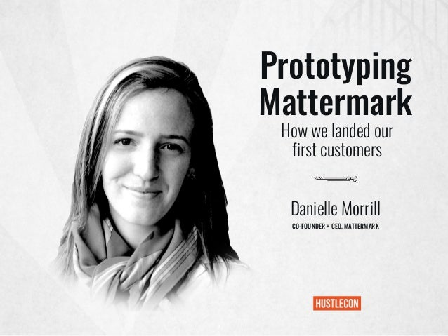 Prototyping Mattermark Danielle Morrill CO-FOUNDER + CEO, MATTERMARK How we landed our first customers