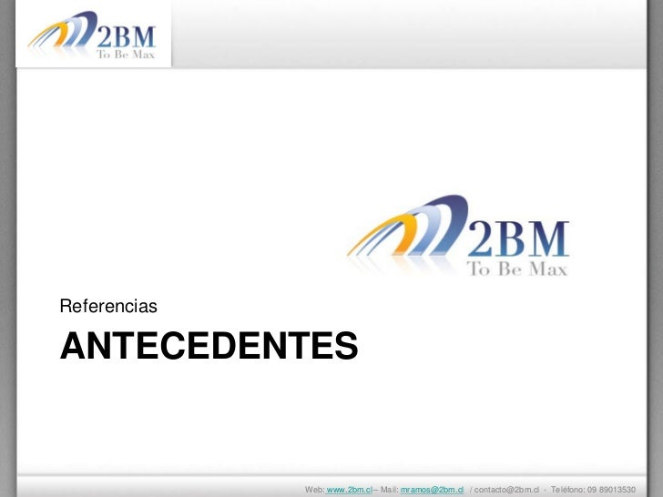 ReferenciasANTECEDENTES              Web: www.2bm.cl – Mail: mramos@2bm.cl / contacto@2bm.cl - Teléfono: 09 89013530