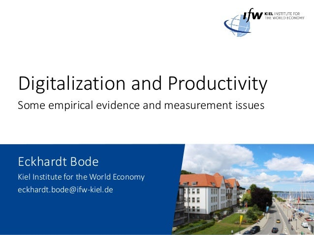 Digitalization and Productivity Some empirical evidence and measurement issues Eckhardt Bode Kiel Institute for the World ...