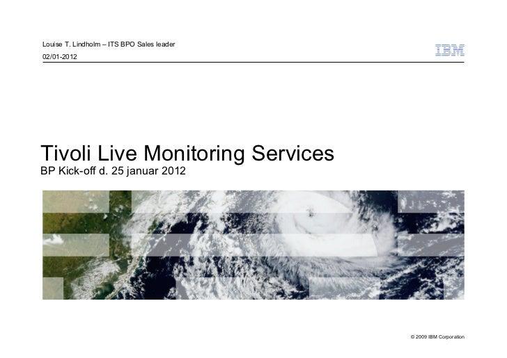 Louise T. Lindholm – ITS BPO Sales leader02/01-2012Tivoli Live Monitoring ServicesBP Kick-off d. 25 januar 2012           ...