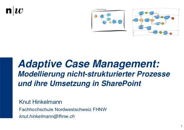 Adaptive Case Management:  Modellierung nicht-strukturierter Prozesse  und ihre Umsetzung in SharePoint  Knut Hinkelmann  ...