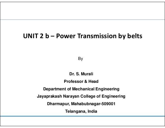 UNIT 2 b – Power Transmission by belts By Dr. S. Murali Professor & Head Department of Mechanical Engineering J k h N C ll...