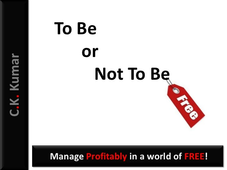 To Be                 orC.K. Kumar                   Not To Be             Manage Profitably in a world of FREE!